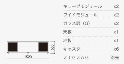 w1520×h500 キューブモジュール×2、ワイドモジュール×2、ガラス扉(G)×2、天板×1、地板×1、キャスター×6、ZIGZAG×1