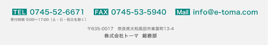 TEL:0745-52-6671/FAX:0745-53-5940/Mail:info@e-toma.com 〒635-0017 奈良県大和高田市東雲町13-4 株式会社トーマ 総務部
